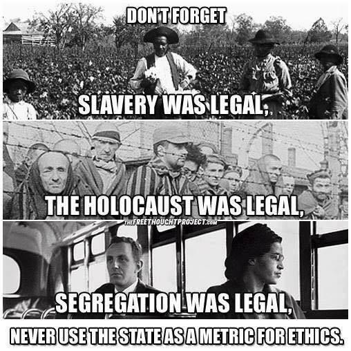 No olvidemos que la esclavitud, el holocausto y la segregación fueron legales. Nunca debería utilizarse al Estado como parámetro para la ética